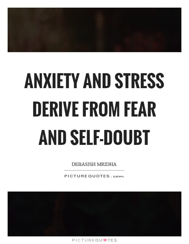 Anxiety and stress derive from fear and self-doubt Picture Quote #1