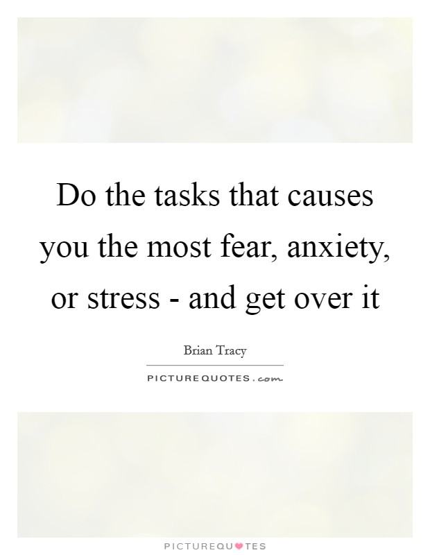 Do the tasks that causes you the most fear, anxiety, or stress - and get over it Picture Quote #1