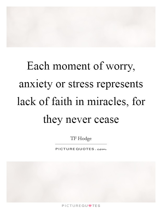 Each moment of worry, anxiety or stress represents lack of faith in miracles, for they never cease Picture Quote #1