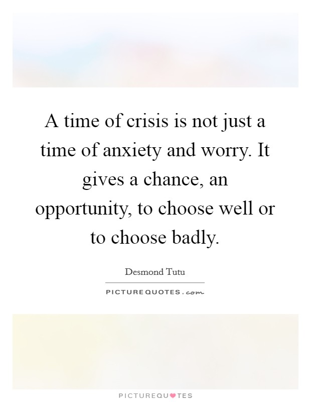 A time of crisis is not just a time of anxiety and worry. It gives a chance, an opportunity, to choose well or to choose badly Picture Quote #1
