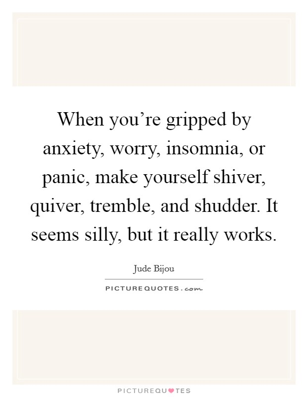 When you're gripped by anxiety, worry, insomnia, or panic, make yourself shiver, quiver, tremble, and shudder. It seems silly, but it really works Picture Quote #1