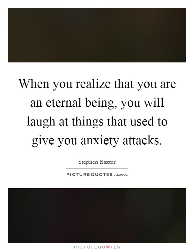 When you realize that you are an eternal being, you will laugh at things that used to give you anxiety attacks Picture Quote #1