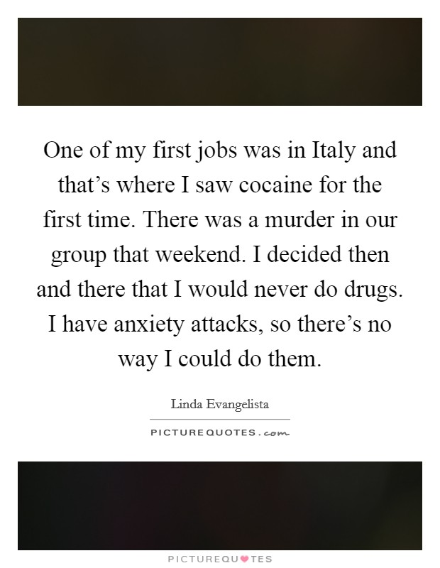 One of my first jobs was in Italy and that's where I saw cocaine for the first time. There was a murder in our group that weekend. I decided then and there that I would never do drugs. I have anxiety attacks, so there's no way I could do them Picture Quote #1
