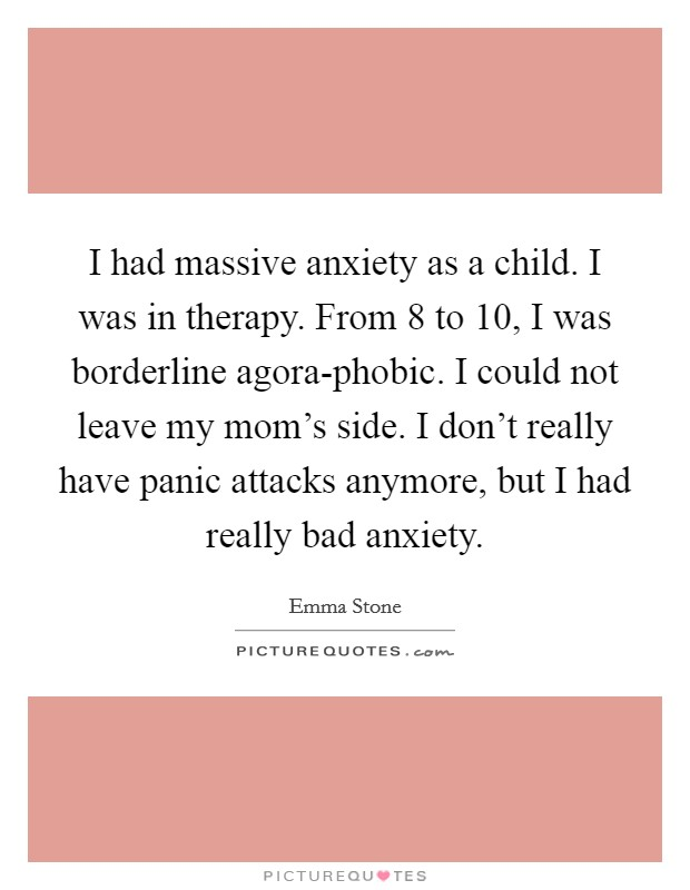 I had massive anxiety as a child. I was in therapy. From 8 to 10, I was borderline agora-phobic. I could not leave my mom's side. I don't really have panic attacks anymore, but I had really bad anxiety Picture Quote #1