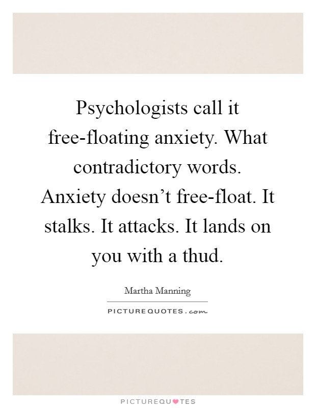Psychologists call it free-floating anxiety. What contradictory words. Anxiety doesn't free-float. It stalks. It attacks. It lands on you with a thud Picture Quote #1