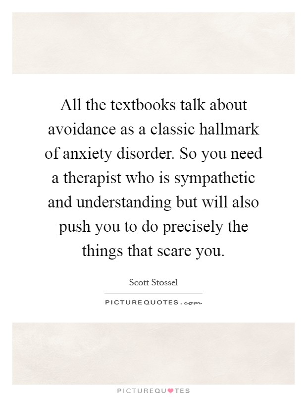 All the textbooks talk about avoidance as a classic hallmark of anxiety disorder. So you need a therapist who is sympathetic and understanding but will also push you to do precisely the things that scare you Picture Quote #1