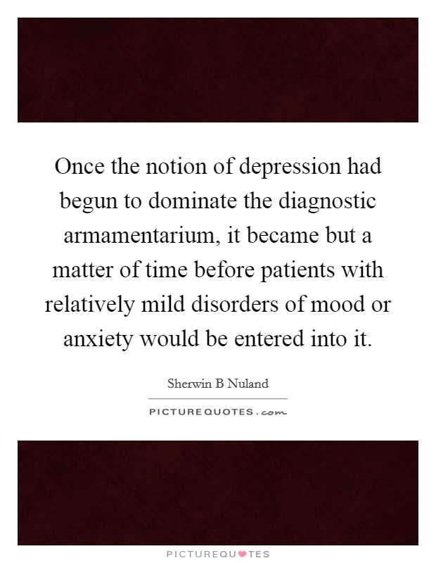 Once the notion of depression had begun to dominate the diagnostic armamentarium, it became but a matter of time before patients with relatively mild disorders of mood or anxiety would be entered into it Picture Quote #1