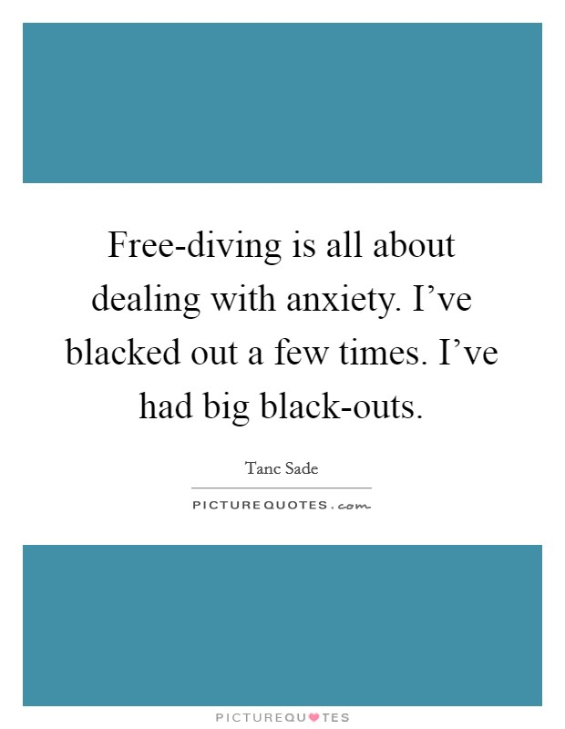 Free-diving is all about dealing with anxiety. I've blacked out a few times. I've had big black-outs Picture Quote #1
