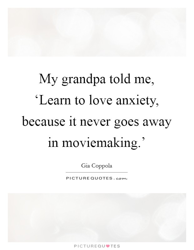 My grandpa told me, 'Learn to love anxiety, because it never goes away in moviemaking.' Picture Quote #1