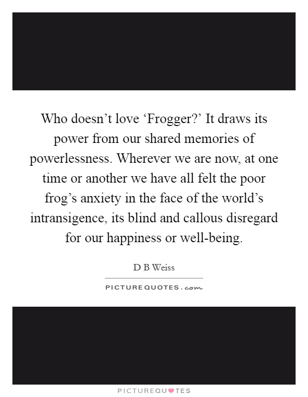 Who doesn't love 'Frogger?' It draws its power from our shared memories of powerlessness. Wherever we are now, at one time or another we have all felt the poor frog's anxiety in the face of the world's intransigence, its blind and callous disregard for our happiness or well-being Picture Quote #1