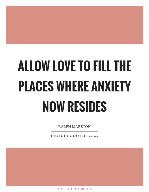 Allow love to fill the places where anxiety now resides Picture Quote #1