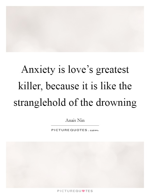 Anxiety is love's greatest killer, because it is like the stranglehold of the drowning Picture Quote #1