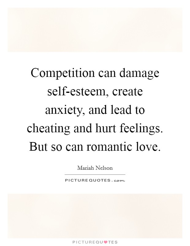 Competition can damage self-esteem, create anxiety, and lead to cheating and hurt feelings. But so can romantic love Picture Quote #1