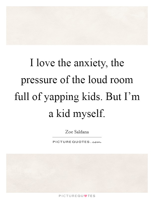 I love the anxiety, the pressure of the loud room full of yapping kids. But I'm a kid myself Picture Quote #1