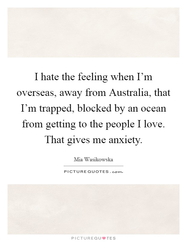 I hate the feeling when I'm overseas, away from Australia, that I'm trapped, blocked by an ocean from getting to the people I love. That gives me anxiety Picture Quote #1