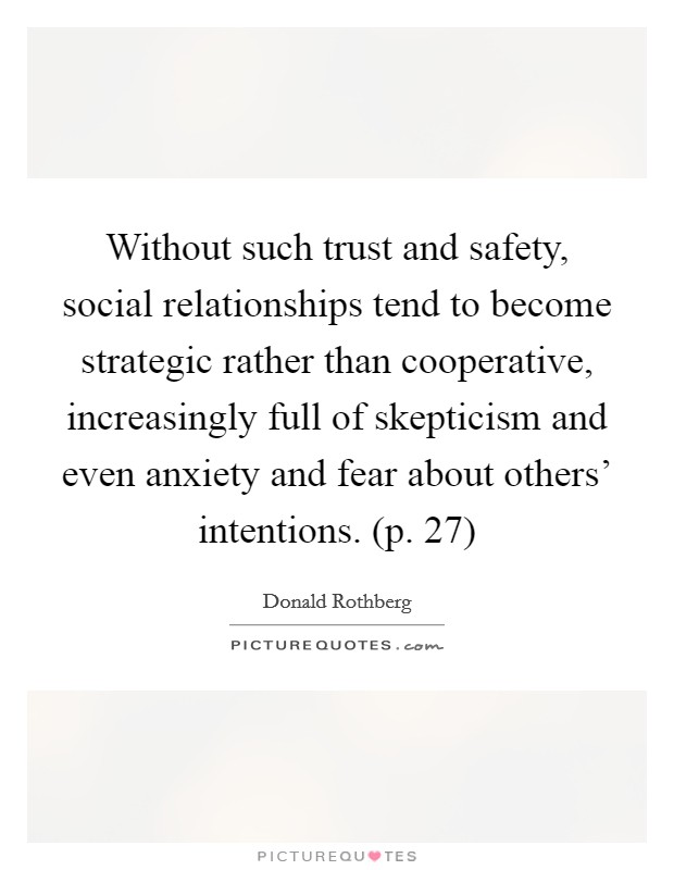 Without such trust and safety, social relationships tend to become strategic rather than cooperative, increasingly full of skepticism and even anxiety and fear about others' intentions. (p. 27) Picture Quote #1