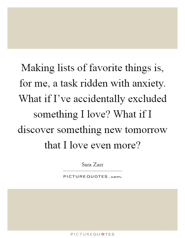 Making lists of favorite things is, for me, a task ridden with anxiety. What if I've accidentally excluded something I love? What if I discover something new tomorrow that I love even more? Picture Quote #1