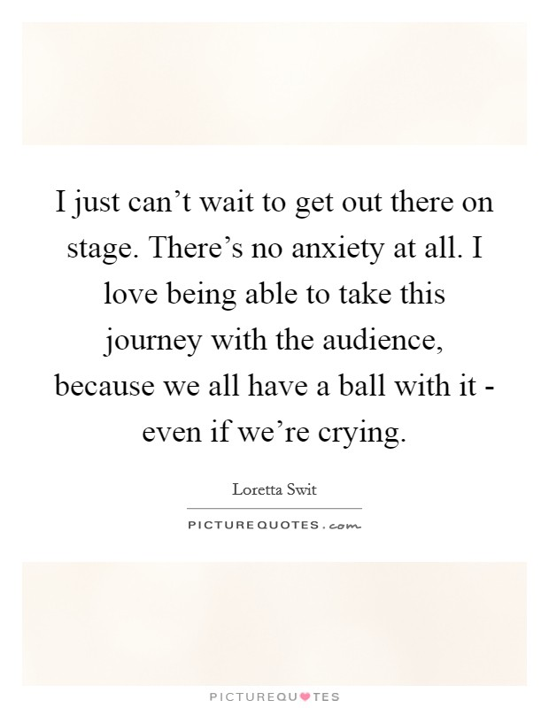 I just can't wait to get out there on stage. There's no anxiety at all. I love being able to take this journey with the audience, because we all have a ball with it - even if we're crying. Picture Quote #1
