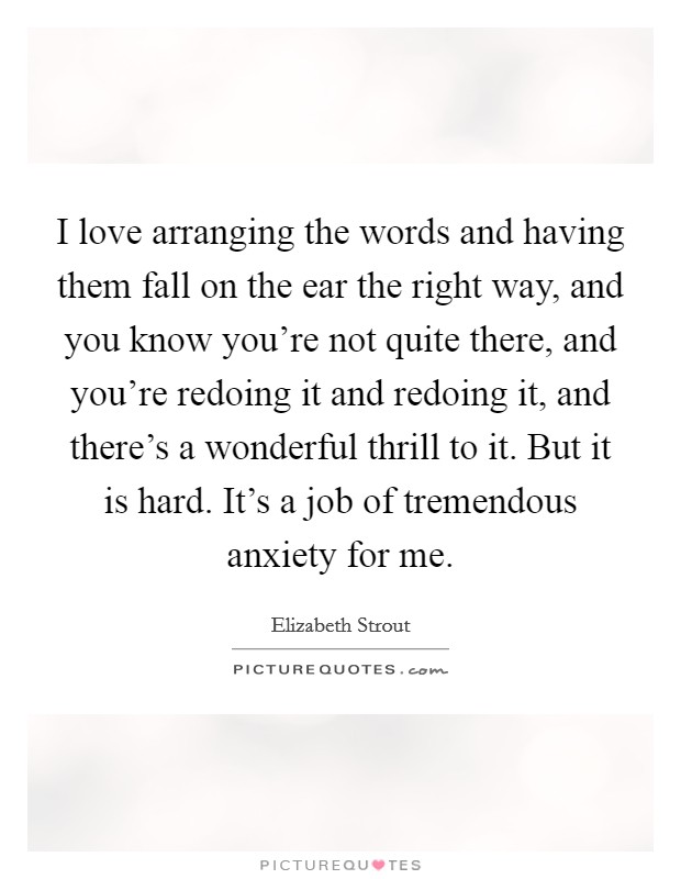 I love arranging the words and having them fall on the ear the right way, and you know you're not quite there, and you're redoing it and redoing it, and there's a wonderful thrill to it. But it is hard. It's a job of tremendous anxiety for me Picture Quote #1