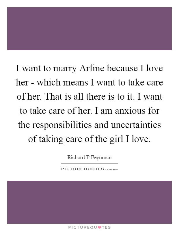 I want to marry Arline because I love her - which means I want to take care of her. That is all there is to it. I want to take care of her. I am anxious for the responsibilities and uncertainties of taking care of the girl I love Picture Quote #1