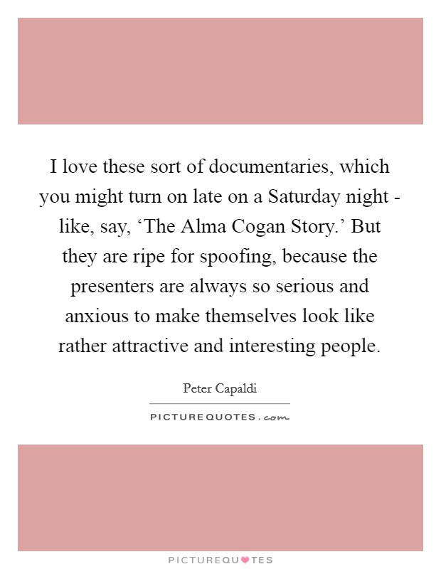 I love these sort of documentaries, which you might turn on late on a Saturday night - like, say, 'The Alma Cogan Story.' But they are ripe for spoofing, because the presenters are always so serious and anxious to make themselves look like rather attractive and interesting people Picture Quote #1