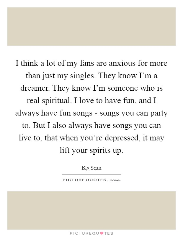 I think a lot of my fans are anxious for more than just my singles. They know I'm a dreamer. They know I'm someone who is real spiritual. I love to have fun, and I always have fun songs - songs you can party to. But I also always have songs you can live to, that when you're depressed, it may lift your spirits up Picture Quote #1