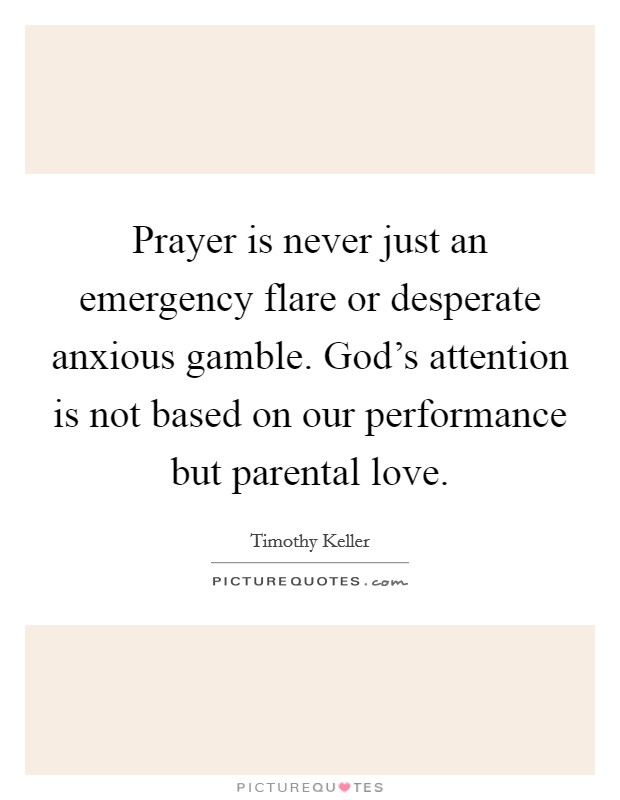 Prayer is never just an emergency flare or desperate anxious gamble. God's attention is not based on our performance but parental love Picture Quote #1