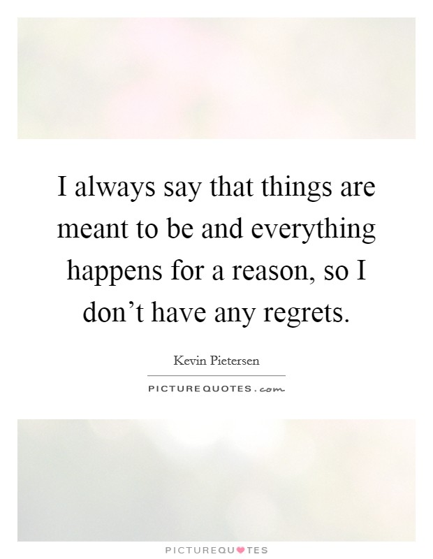 I always say that things are meant to be and everything happens for a reason, so I don't have any regrets Picture Quote #1