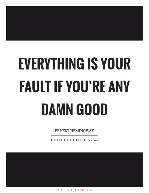 Everything is your fault if you're any damn good Picture Quote #1