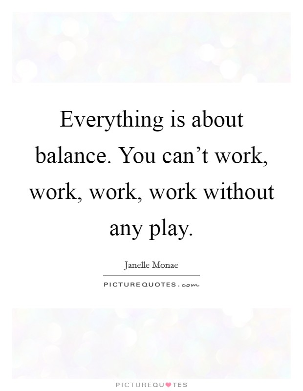 Everything is about balance. You can't work, work, work, work without any play Picture Quote #1