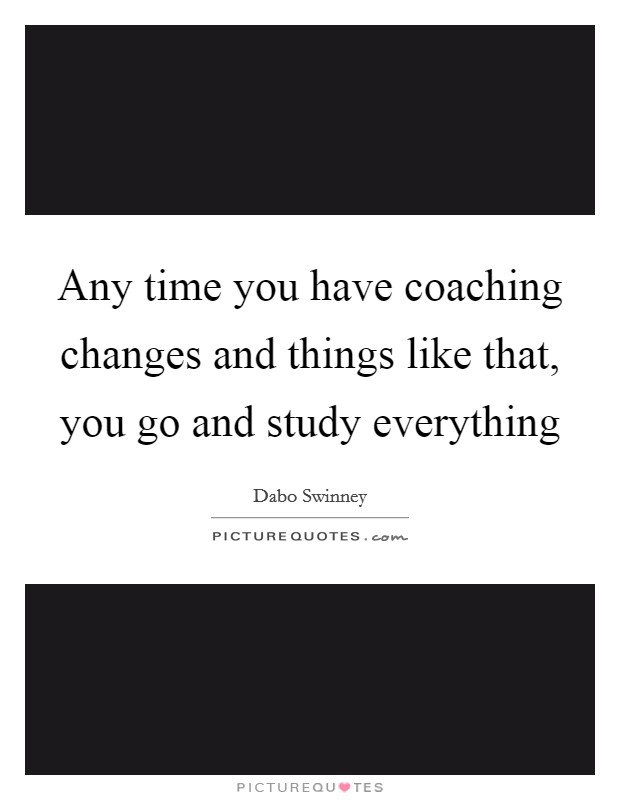 Any time you have coaching changes and things like that, you go and study everything Picture Quote #1