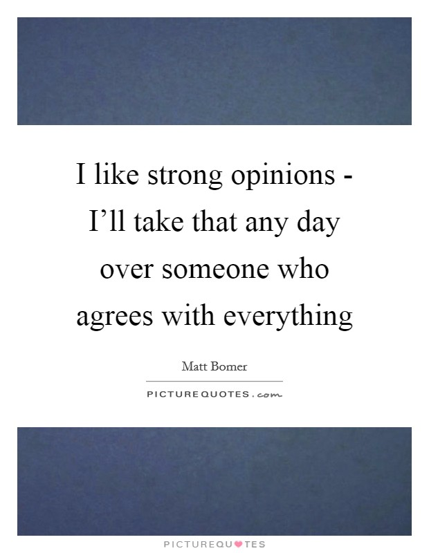 I like strong opinions - I'll take that any day over someone who agrees with everything Picture Quote #1