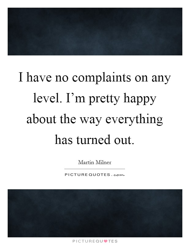 I have no complaints on any level. I'm pretty happy about the way everything has turned out Picture Quote #1