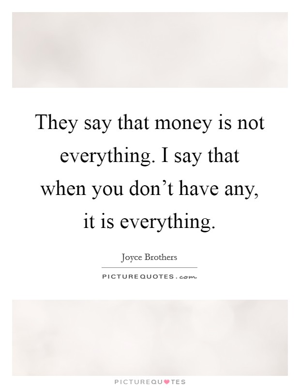 They say that money is not everything. I say that when you don't have any, it is everything Picture Quote #1