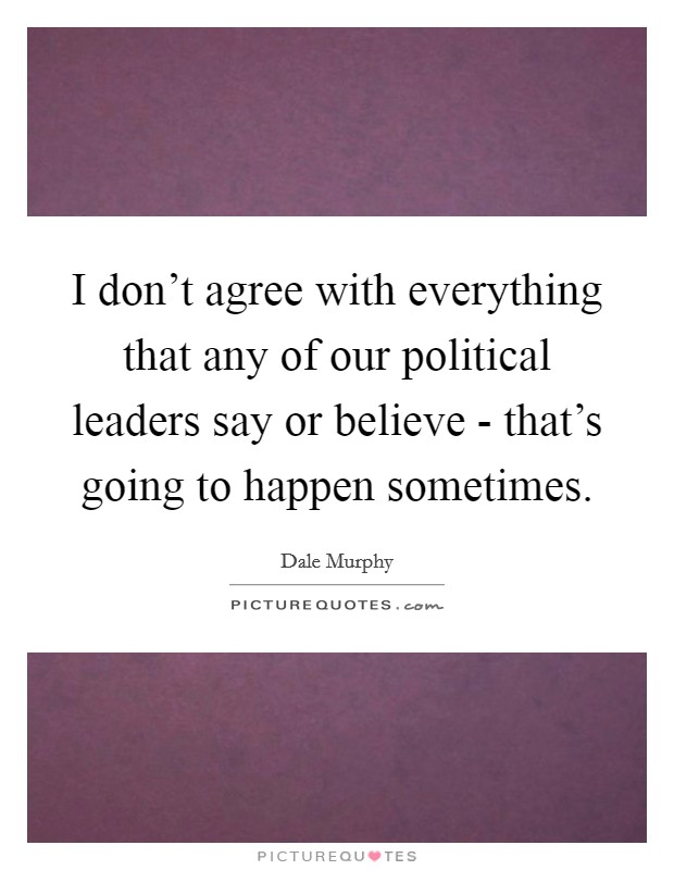 I don't agree with everything that any of our political leaders say or believe - that's going to happen sometimes Picture Quote #1
