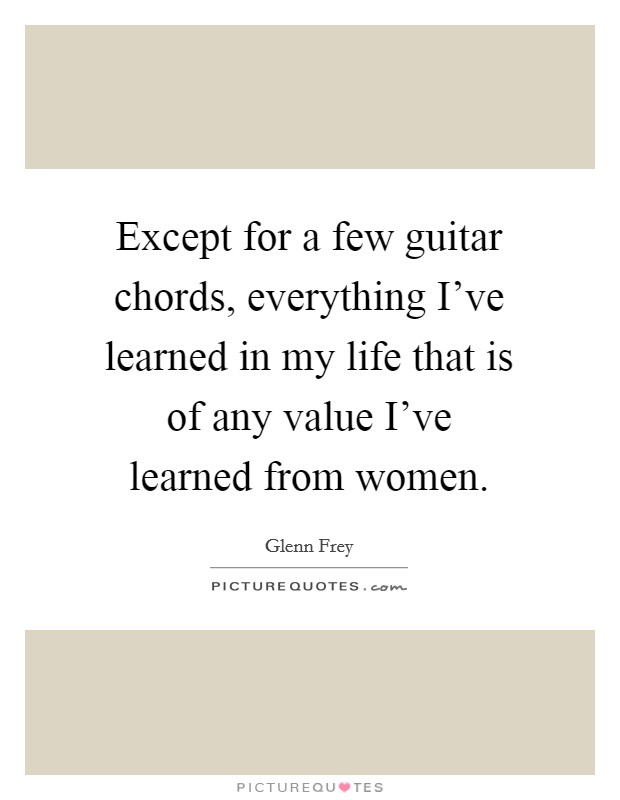 Except for a few guitar chords, everything I've learned in my life that is of any value I've learned from women Picture Quote #1