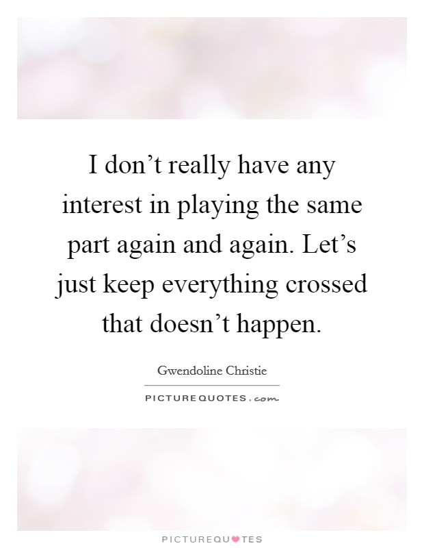 I don't really have any interest in playing the same part again and again. Let's just keep everything crossed that doesn't happen Picture Quote #1