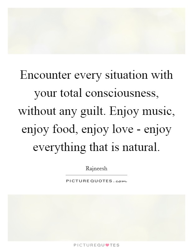 Encounter every situation with your total consciousness, without any guilt. Enjoy music, enjoy food, enjoy love - enjoy everything that is natural Picture Quote #1