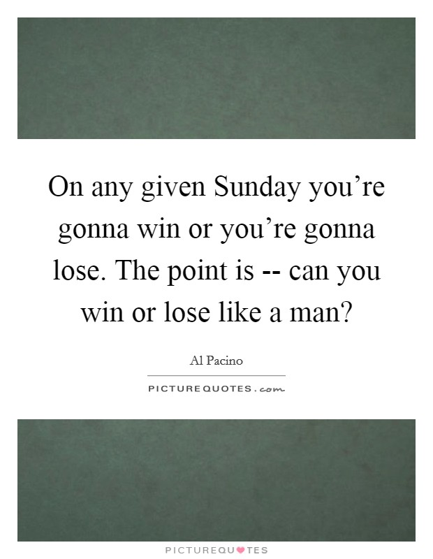 On any given Sunday you're gonna win or you're gonna lose. The point is -- can you win or lose like a man? Picture Quote #1