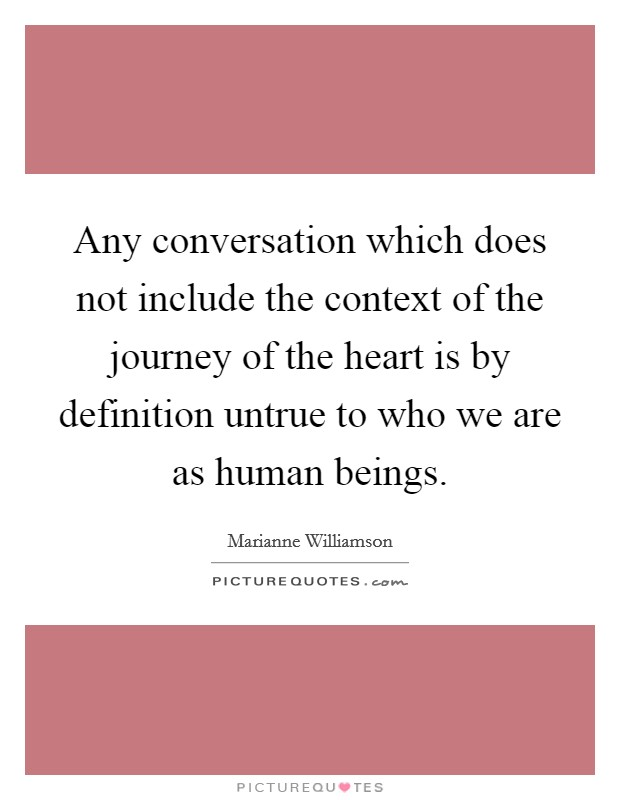 Any conversation which does not include the context of the journey of the heart is by definition untrue to who we are as human beings Picture Quote #1