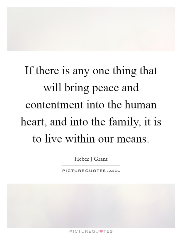 If there is any one thing that will bring peace and contentment into the human heart, and into the family, it is to live within our means Picture Quote #1