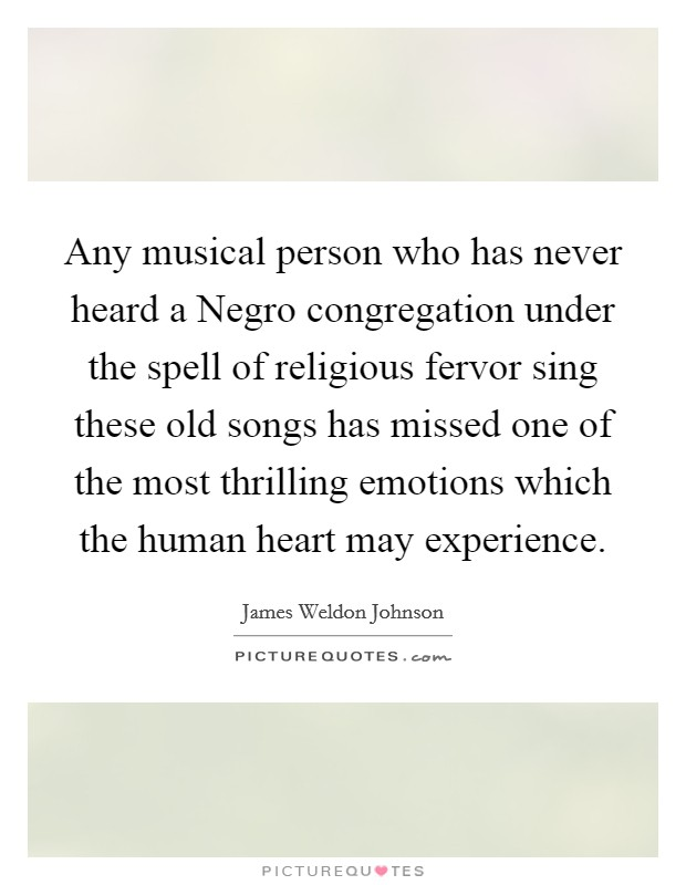 Any musical person who has never heard a Negro congregation under the spell of religious fervor sing these old songs has missed one of the most thrilling emotions which the human heart may experience Picture Quote #1