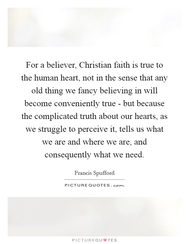 For a believer, Christian faith is true to the human heart, not in the sense that any old thing we fancy believing in will become conveniently true - but because the complicated truth about our hearts, as we struggle to perceive it, tells us what we are and where we are, and consequently what we need. Picture Quote #1