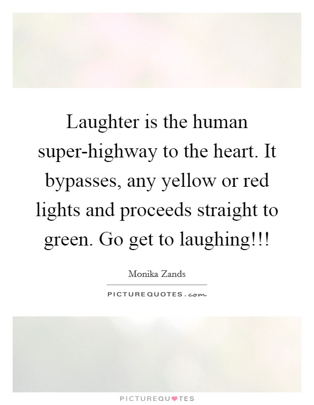 Laughter is the human super-highway to the heart. It bypasses, any yellow or red lights and proceeds straight to green. Go get to laughing!!! Picture Quote #1
