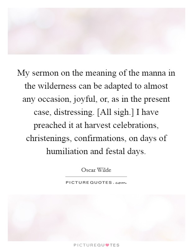 My sermon on the meaning of the manna in the wilderness can be adapted to almost any occasion, joyful, or, as in the present case, distressing. [All sigh.] I have preached it at harvest celebrations, christenings, confirmations, on days of humiliation and festal days Picture Quote #1