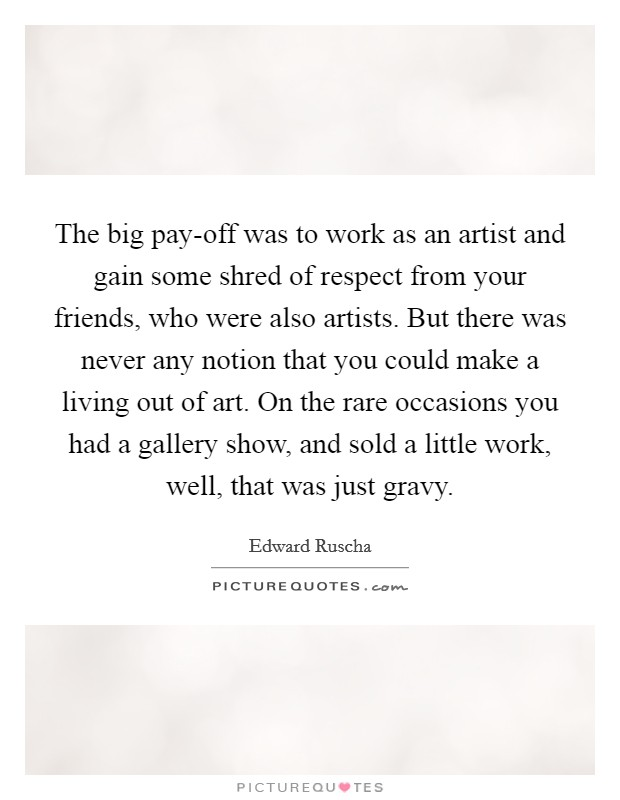 The big pay-off was to work as an artist and gain some shred of respect from your friends, who were also artists. But there was never any notion that you could make a living out of art. On the rare occasions you had a gallery show, and sold a little work, well, that was just gravy. Picture Quote #1