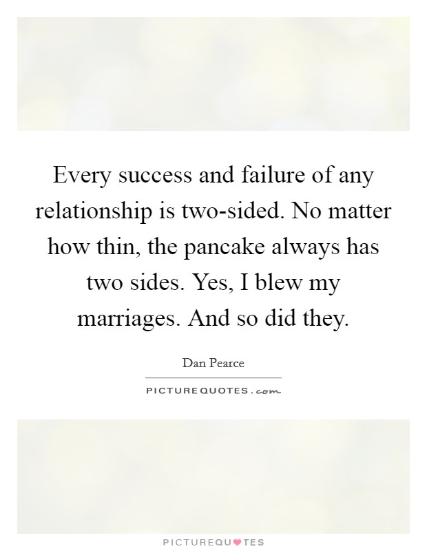 Every success and failure of any relationship is two-sided. No matter how thin, the pancake always has two sides. Yes, I blew my marriages. And so did they Picture Quote #1
