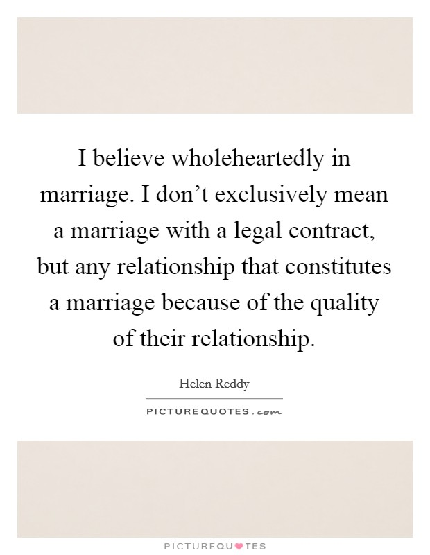 I believe wholeheartedly in marriage. I don't exclusively mean a marriage with a legal contract, but any relationship that constitutes a marriage because of the quality of their relationship. Picture Quote #1