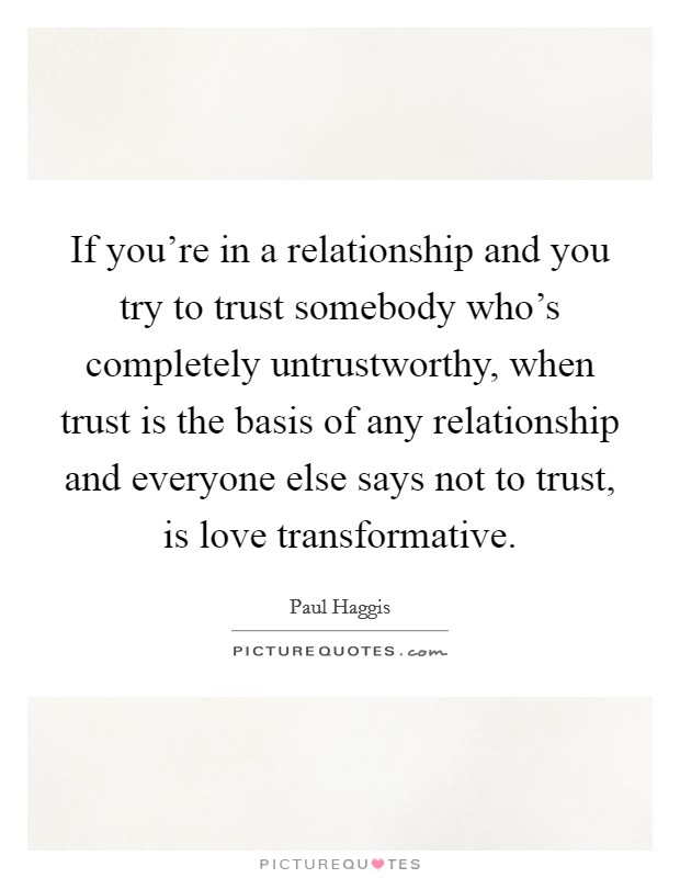 If you're in a relationship and you try to trust somebody who's completely untrustworthy, when trust is the basis of any relationship and everyone else says not to trust, is love transformative Picture Quote #1