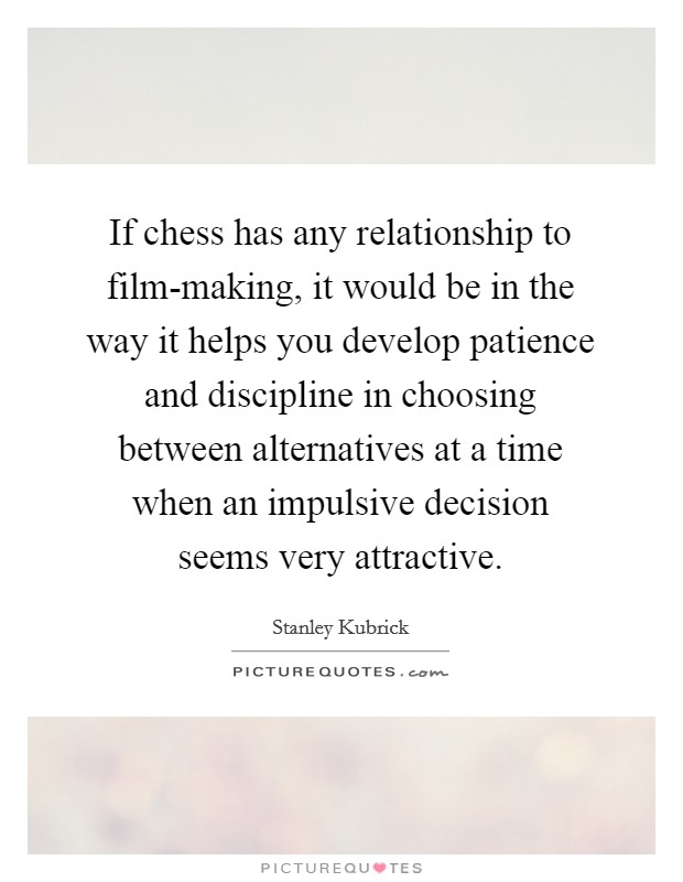 If chess has any relationship to film-making, it would be in the way it helps you develop patience and discipline in choosing between alternatives at a time when an impulsive decision seems very attractive Picture Quote #1